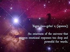 Yugen /yoo-gehn/ n (Japanese) ~ An awareness of the universe that triggers emotional responses too deep & powerful for words Love Words, Beautiful Words, Beautiful Space, Japanese Philosophy, Stress, Yoga, Word Porn, Inspire Me, Awakening