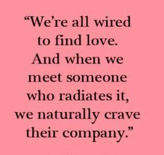 We're all wired to find love. And when we find someone who radiates it, we naturally crave their company...
