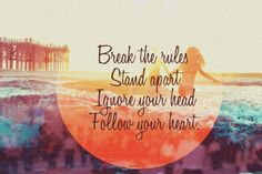 Break the rules.   Stand apart.  Ignore your head.  Follow your heart.