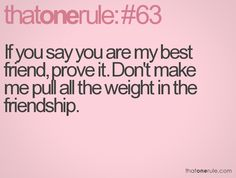 If you say you are my best friend, prove it. Don't make me pull all the weight in the friendship.