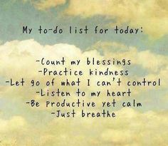 Practicing kindness, and counting my blessings are on my to-do list today!