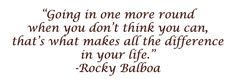 """""""Going in one more round when you don't think you can, that's what makes all the difference in your life."""" --Rocky Balboa"""