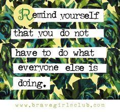 You do not have to do what everyone else is doing. - Sign up for Daily Truths at bravegirlsclub.com