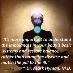 """It's more important to understand the imbalances in your body's basic systems and restore balance, rather than name the disease and match the pill to the ill."" ~ Dr. Mark Hyman, M.D."