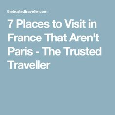 7 Places to Visit in France That Aren't Paris - The Trusted Traveller