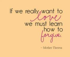 """To forgive is to be forgiven of our sins. God understands that we are not perfect, but He wants us to understand that we cannot hold onto anger that we must let it go. """"For if you forgive men when they sin against you, your heavenly Father will also forgive you.  But if you do not forgive men their sins, your Father will not forgive your sins."""" (Bible scripture)"""