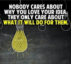 Nobody cares about why you love your idea. They only care about what it will do for them.