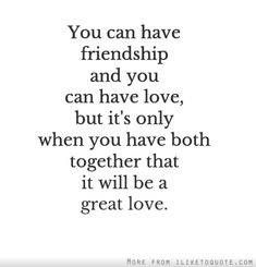 You can have friendship and you can have love, but it's only when you have both together that it will be a great love. #friendship #quotes #friendshipquotes