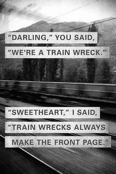 """Darling"" The monster said, sighing ""you're a train wreck!"" ""Didn't anyone ever tell you,"" i smiled wickedly up at him ""Train wrecks always make the front page!"""