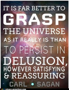 "One of my favorite Sagan quotes: ""It is far better to grasp the universe as it really is than to persist in delusion, however satisfying."""