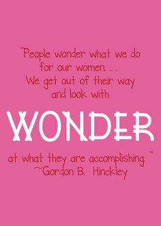 "President Hinckley on LDS women: ""We look with wonder at what they are accomplishing!"""