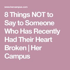 8 Things NOT to Say to Someone Who Has Recently Had Their Heart Broken   Her Campus