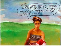 You can teach young people safe sex — but you can't teach them safe love. - Michael Lipsey