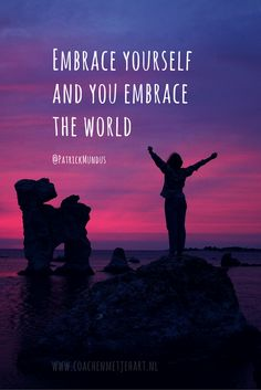 Embrace yourself and you embrace the world...