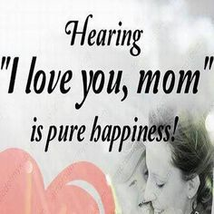 """Hearing """"I love you, Mom"""" is pure happiness!"""