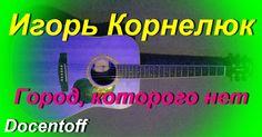 Игорь Корнелюк - Город, которого нет (Docentoff. Вариант исполнения песн...