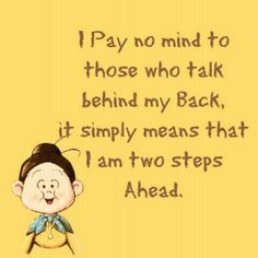 Pay no mind to those who talk behind your back.