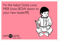 I'm the baby! Gotta Love ME!!! (now BOW down to your new leader!!!!!).