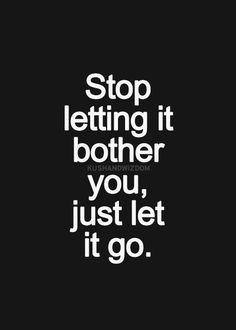 deja de permitir que te preocupe o moleste, simplemente dejalo ir....