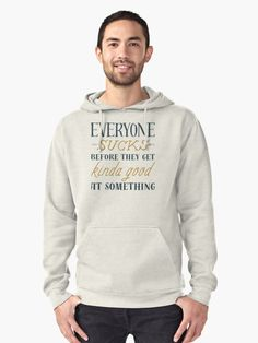 """Buy """"Everyone Sucks Before They Are Good"""" Pullover Hoodie #redbubble #quotes #pulloverhoodie #sayings #motivation"""