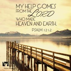 My help cometh from the Lord, which made heaven and earth. (Psalms 121:2 KJV)