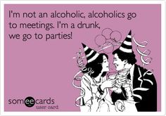 I'm not an alcoholic, alcoholics go to meetings. I'm a drunk, we go to parties!