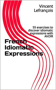 French Idiomatic Expressions: 55 exercises to discover idiomatic expressions with AVOIR