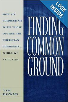 Finding Common Ground: How to Communicate with those Outside the Christian Community...While We Still Can.: Tim Downs.