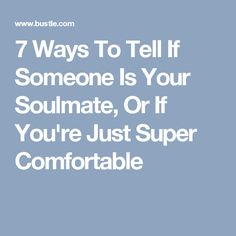 7 Ways To Tell If Someone Is Your Soulmate, Or If You're Just Super Comfortable