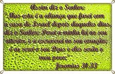 Mas esta é a aliança que farei com a casa de Israel depois daqueles dias, diz o Senhor: Porei a minha lei no seu interior, e a escreverei no seu coração; e eu serei o seu Deus e eles serão o meu povo. E não ensinará mais cada um a seu próximo, nem cada um a seu irmão, dizendo: Conhecei ao Senhor; porque todos me conhecerão, desde o menor até ao maior deles, diz o Senhor; porque lhes perdoarei a sua maldade, e nunca mais me lembrarei dos seus pecados. Jeremias 31:33-34