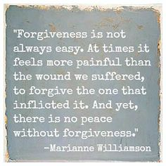 Forgiveness is not always easy. At times it feels more painful than the wound we suffered, to forgive the one that inflicted it. And yet, there is no peace without forgiveness. ~ Marianne Williamson.