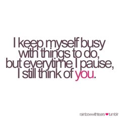 I keep myself busy with things to do, but everytime I pause, I still think of You Broken Heart Quotes