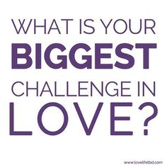 Tell me the biggest love related challenge you are facing right now