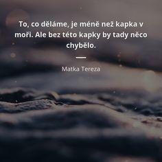 To, co děláme, je méně než kapka v moři. Ale bez této kapky by tady něco chybělo. -  Matka Tereza #moře Matka Tereza, Humor, Words, Cheer, Humour, Ha Ha, Lifting Humor, Horse, Chistes
