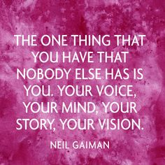 The one thing that you have that nobody else has is you. Your voice, your mind, your story, your vision. — Neil Gaiman
