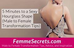 5 Minutes to a Sexy Hourglass Shape (Male to Female Transformation Tips): http://feminizationsecrets.com/male-to-female-5-mins-hourglass/