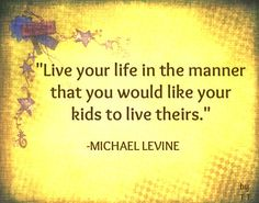 Live your life in the manner that you would like your kids to live theirs. -Michael Levine