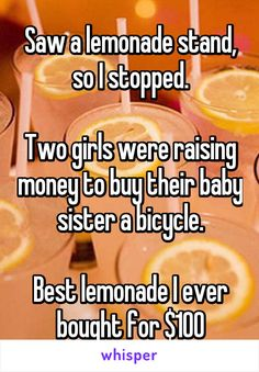 Saw a lemonade stand, so I stopped.  Two girls were raising money to buy their baby sister a bicycle.  Best lemonade I ever bought for $100