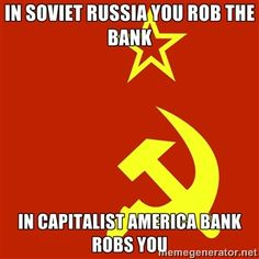 in soviet russia you rob the bank in capitalist america bank robs you | In Soviet Russia