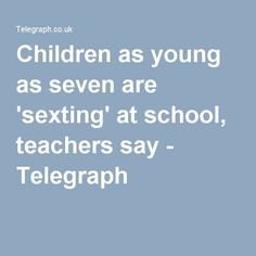 Children as young as seven are 'sexting' at school, teachers say - Telegraph