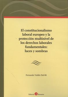El constitucionalismo laboral europeo y la protección multinivel de los derechos laborales fundamentales : luces y sombras / Fernando Valdés Dal-Ré