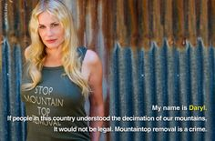 Actress Daryl Hannah is against mountaintop removal mining, which blows up Appalachian mountains for coal. You can help us stop this horrendous practice by adding your own picture just like Daryl: http://earthjustice.org/mountain-heroes