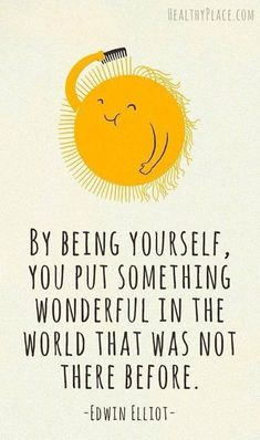 By being yourself, you put something wonderful in the world that was no there before