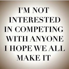 I should make this my motto - it's better to support others in their endeavors than try and compete with them and surpass them
