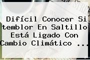 http://tecnoautos.com/wp-content/uploads/imagenes/tendencias/thumbs/dificil-conocer-si-temblor-en-saltillo-esta-ligado-con-cambio-climatico.jpg temblor en Saltillo. Difícil conocer si temblor en Saltillo está ligado con cambio climático ..., Enlaces, Imágenes, Videos y Tweets - http://tecnoautos.com/actualidad/temblor-en-saltillo-dificil-conocer-si-temblor-en-saltillo-esta-ligado-con-cambio-climatico/