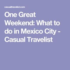 One Great Weekend: What to do in Mexico City - Casual Travelist