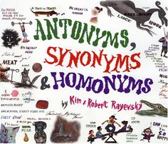 Antonyms, Synonyms & Homonyms: Kim Rayevsky, Robert Rayevsky (Non-Fiction) (Grades 2-5) - I am not too fond of this book, because I feel as though there too much aesthetically going on which may confuse a young reader. However, the book does provide an array of illustrations and examples to clarify the grammatical concepts.