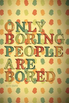 """""""Only Boring People are Bored"""" - Betty Draper words of wisdom Great Quotes, Quotes To Live By, Me Quotes, Inspirational Quotes, Wisdom Quotes, Funny Quotes, Boring People, Boring Person, Smart People"""