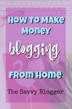 How to Make Money Blogging From Home - The Savvy Blogger