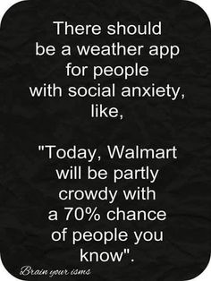 "There should be a weather app for people with social anxiety, like,  ""Today, Walmart will be partly crowdy with a 70% chance of people you know.  (Facebook)"